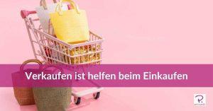 Blog Beitrag Verkaufen ist helfen beim Einkaufen